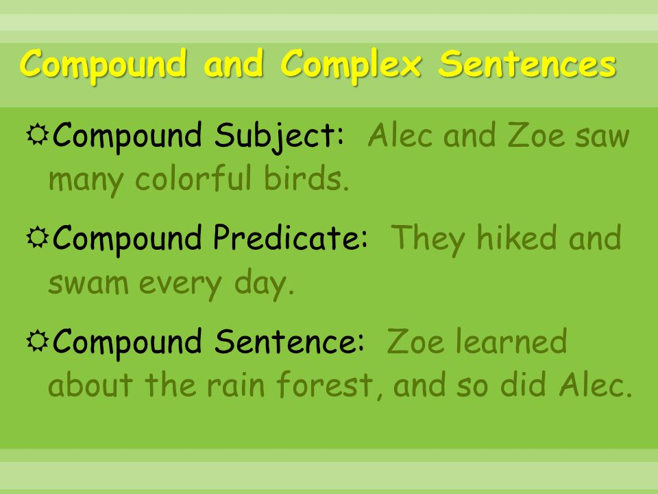 Compound and Complex Sentences  Compound Subject: Alec and Zoe saw many colorful birds.  Compound Predicate: They hiked and swam every day.  Compou