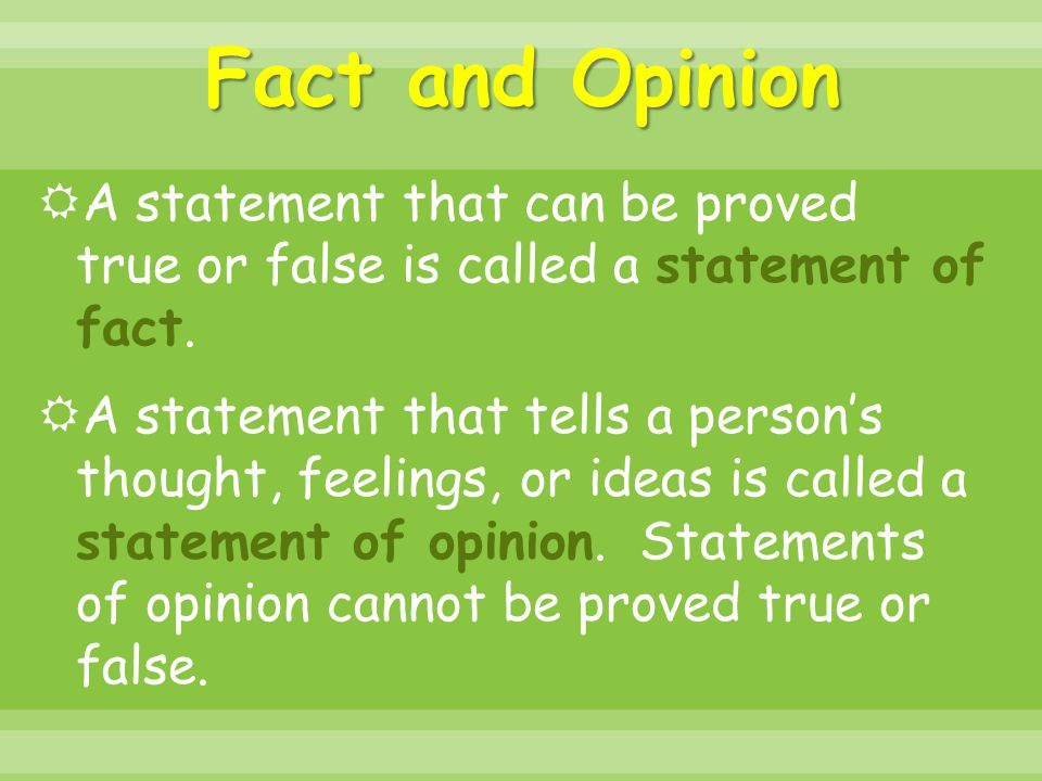Fact and Opinion  A statement that can be proved true or false is called a statement of fact.  A statement that tells a person's thought, feelings,