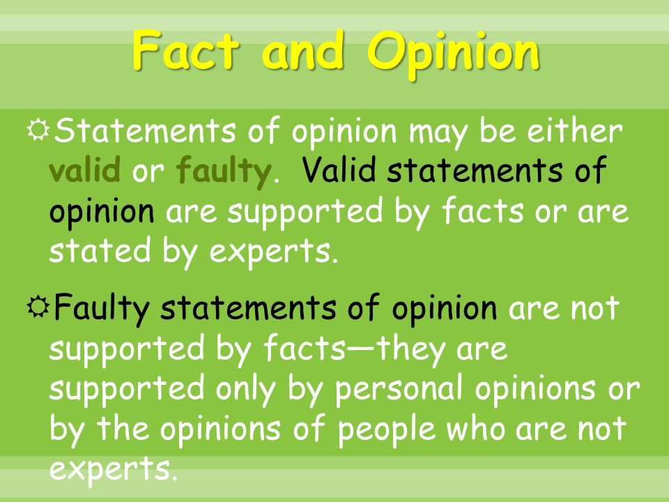 Fact and Opinion  Statements of opinion may be either valid or faulty. Valid statements of opinion are supported by facts or are stated by experts. 