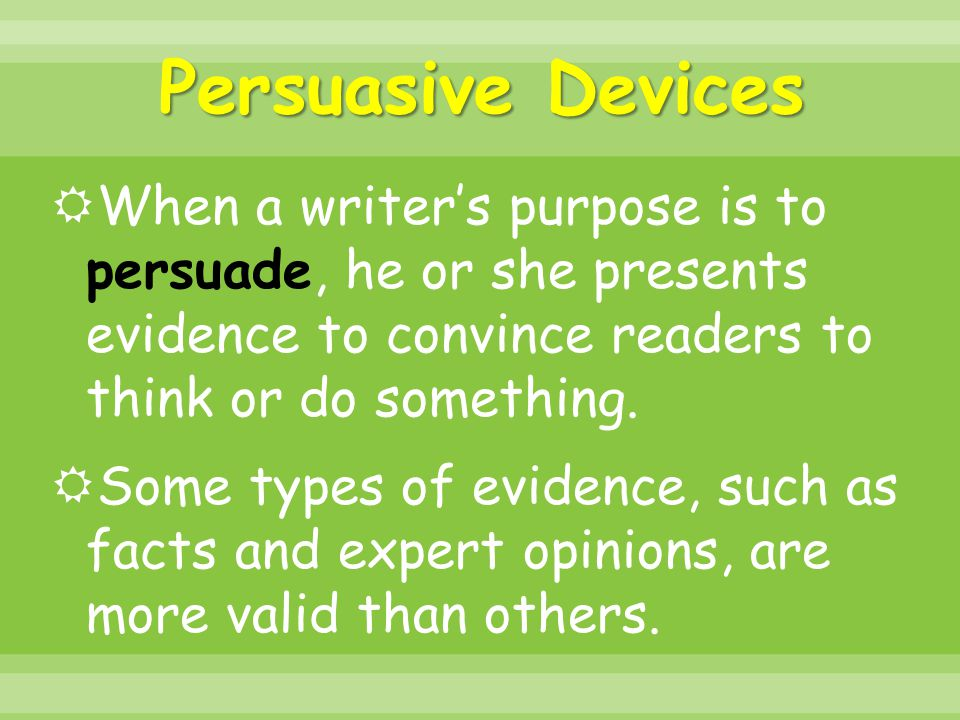 Persuasive Devices  When a writer's purpose is to persuade, he or she presents evidence to convince readers to think or do something.  Some types of
