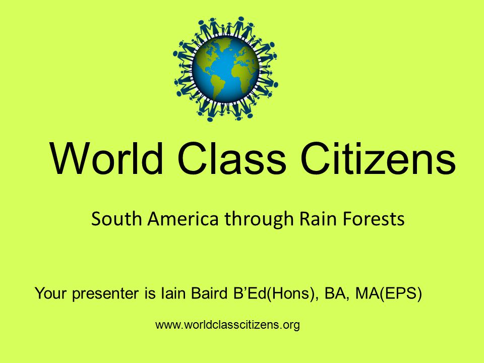 World Class Citizens Your presenter is Iain Baird B'Ed(Hons), BA, MA(EPS) www.worldclasscitizens.org South America through Rain Forests