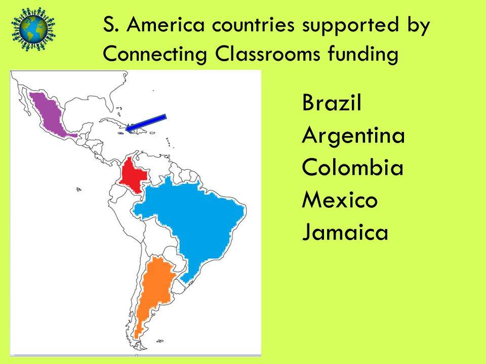 S. America countries supported by Connecting Classrooms funding Brazil Argentina Colombia Mexico Jamaica