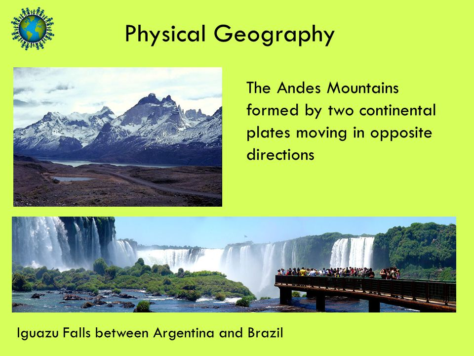 Physical Geography Iguazu Falls between Argentina and Brazil The Andes Mountains formed by two continental plates moving in opposite directions