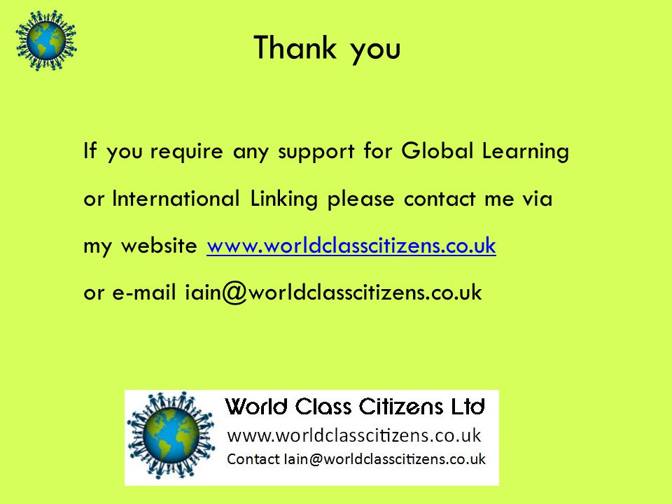 Thank you If you require any support for Global Learning or International Linking please contact me via my website www.worldclasscitizens.co.ukwww.worldclasscitizens.co.uk or e-mail iain@worldclasscitizens.co.uk