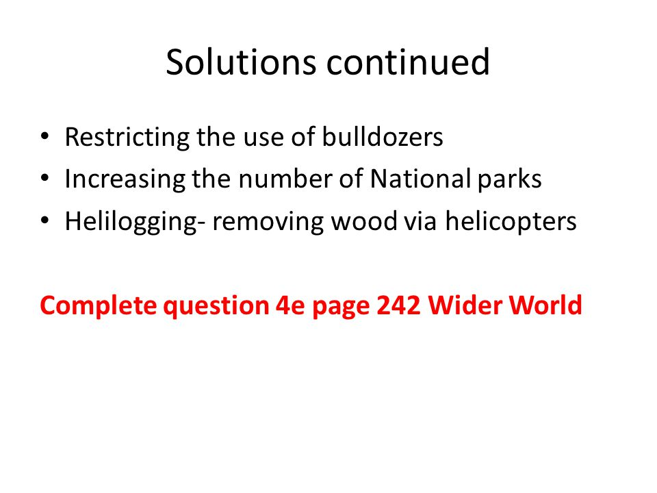 Solutions continued Restricting the use of bulldozers Increasing the number of National parks Helilogging- removing wood via helicopters Complete question 4e page 242 Wider World