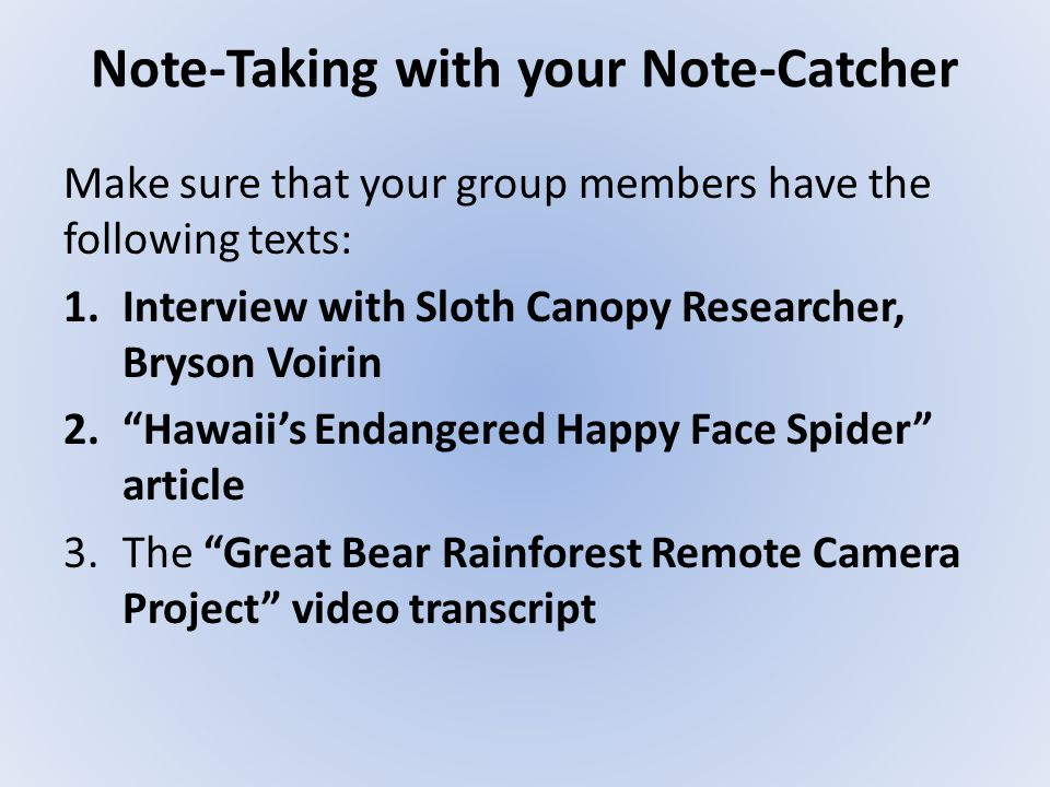 Note-Taking with your Note-Catcher Make sure that your group members have the following texts: 1.Interview with Sloth Canopy Researcher, Bryson Voirin 2. Hawaii's Endangered Happy Face Spider article 3.The Great Bear Rainforest Remote Camera Project video transcript