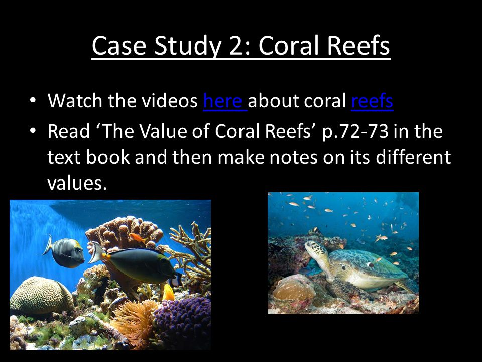 Case Study 2: Coral Reefs Watch the videos here about coral reefshere reefs Read 'The Value of Coral Reefs' p.72-73 in the text book and then make not