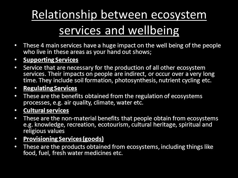 Relationship between ecosystem services and wellbeing These 4 main services have a huge impact on the well being of the people who live in these areas as your hand out shows; Supporting Services Service that are necessary for the production of all other ecosystem services.