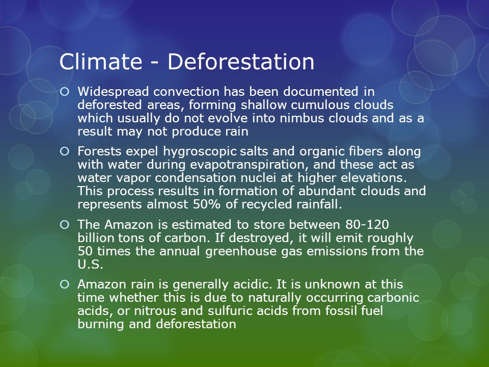 Climate - Deforestation  Widespread convection has been documented in deforested areas, forming shallow cumulous clouds which usually do not evolve into nimbus clouds and as a result may not produce rain  Forests expel hygroscopic salts and organic fibers along with water during evapotranspiration, and these act as water vapor condensation nuclei at higher elevations.