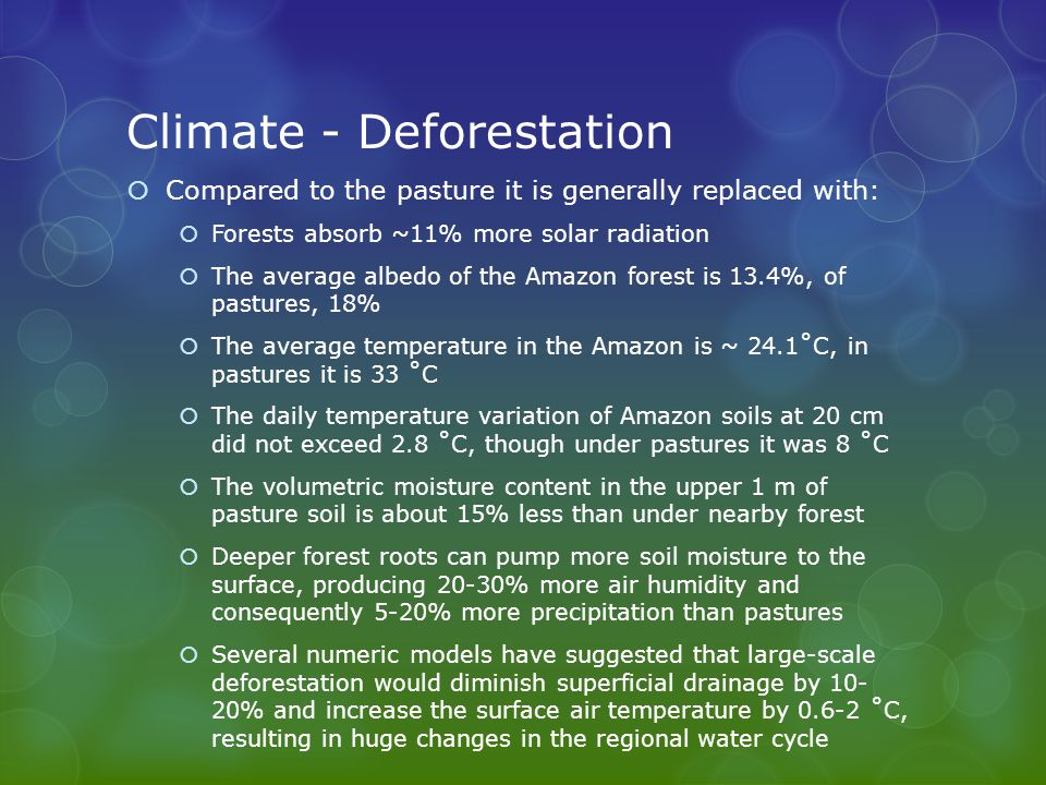 Climate - Deforestation  Compared to the pasture it is generally replaced with:  Forests absorb ~11% more solar radiation  The average albedo of the Amazon forest is 13.4%, of pastures, 18%  The average temperature in the Amazon is ~ 24.1˚C, in pastures it is 33 ˚C  The daily temperature variation of Amazon soils at 20 cm did not exceed 2.8 ˚C, though under pastures it was 8 ˚C  The volumetric moisture content in the upper 1 m of pasture soil is about 15% less than under nearby forest  Deeper forest roots can pump more soil moisture to the surface, producing 20-30% more air humidity and consequently 5-20% more precipitation than pastures  Several numeric models have suggested that large-scale deforestation would diminish superficial drainage by 10- 20% and increase the surface air temperature by 0.6-2 ˚C, resulting in huge changes in the regional water cycle