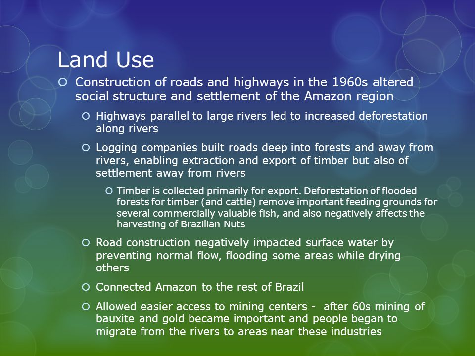 Land Use  Construction of roads and highways in the 1960s altered social structure and settlement of the Amazon region  Highways parallel to large rivers led to increased deforestation along rivers  Logging companies built roads deep into forests and away from rivers, enabling extraction and export of timber but also of settlement away from rivers  Timber is collected primarily for export.