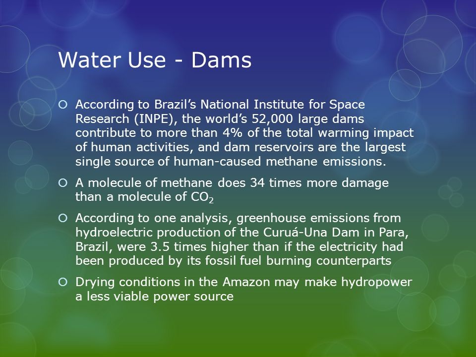 Water Use - Dams  According to Brazil's National Institute for Space Research (INPE), the world's 52,000 large dams contribute to more than 4% of the total warming impact of human activities, and dam reservoirs are the largest single source of human-caused methane emissions.