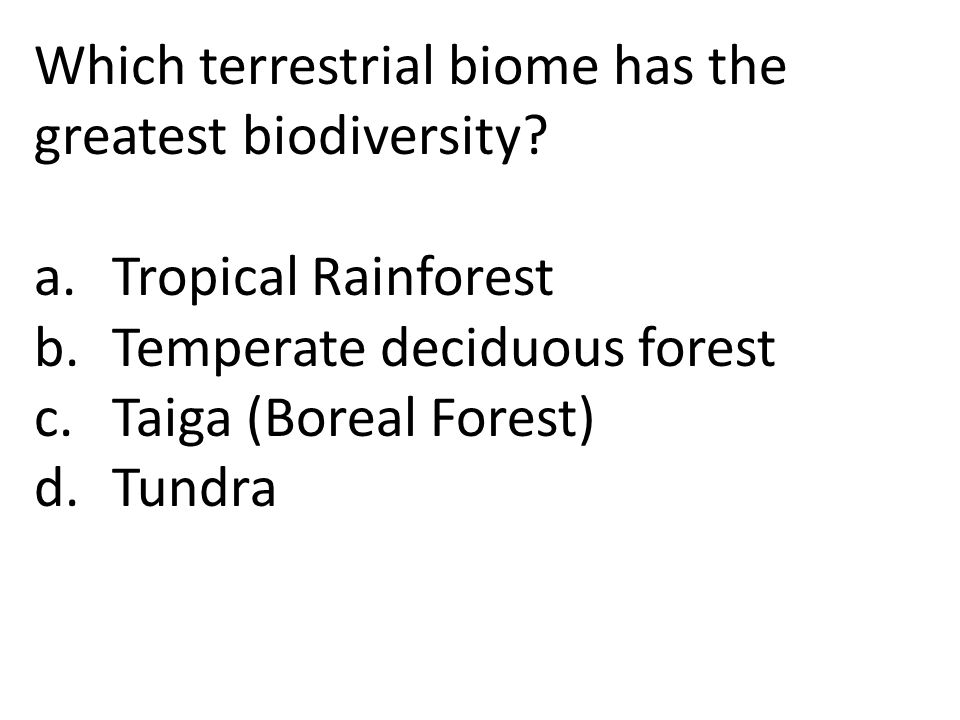 Which terrestrial biome has the greatest biodiversity? a.Tropical Rainforest b.Temperate deciduous forest c.Taiga (Boreal Forest) d.Tundra
