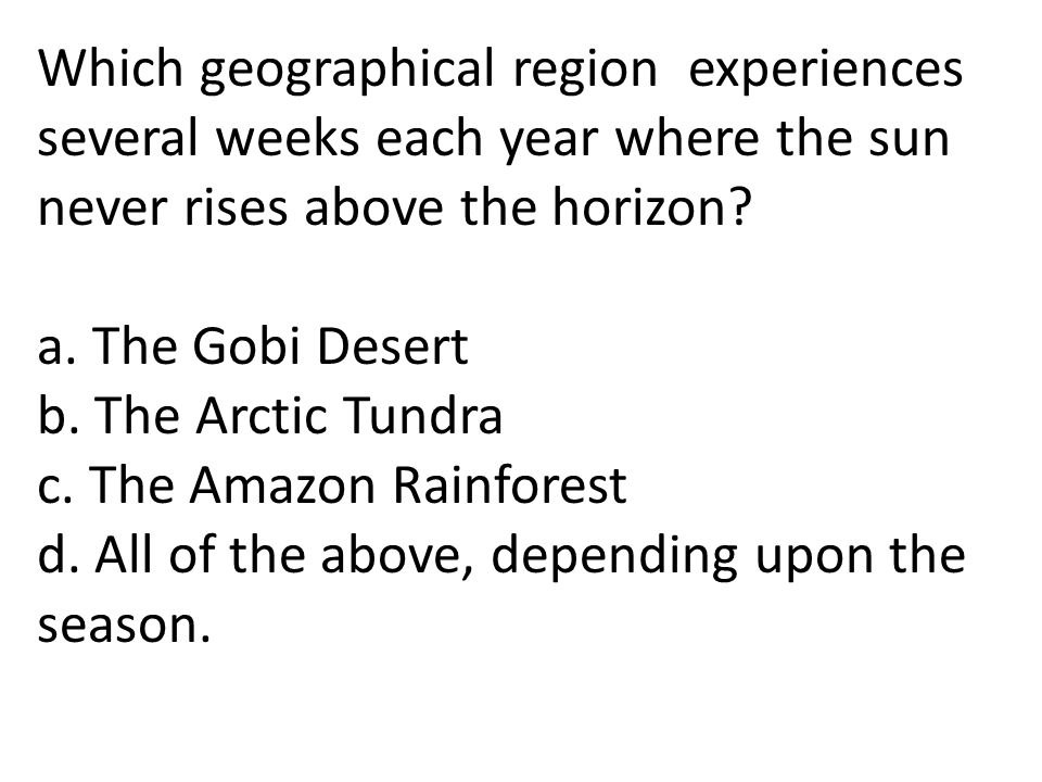 Which geographical region experiences several weeks each year where the sun never rises above the horizon? a. The Gobi Desert b. The Arctic Tundra c.