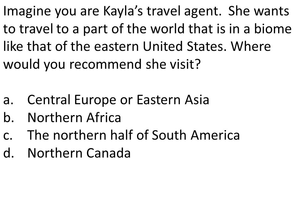 Imagine you are Kayla's travel agent. She wants to travel to a part of the world that is in a biome like that of the eastern United States. Where woul