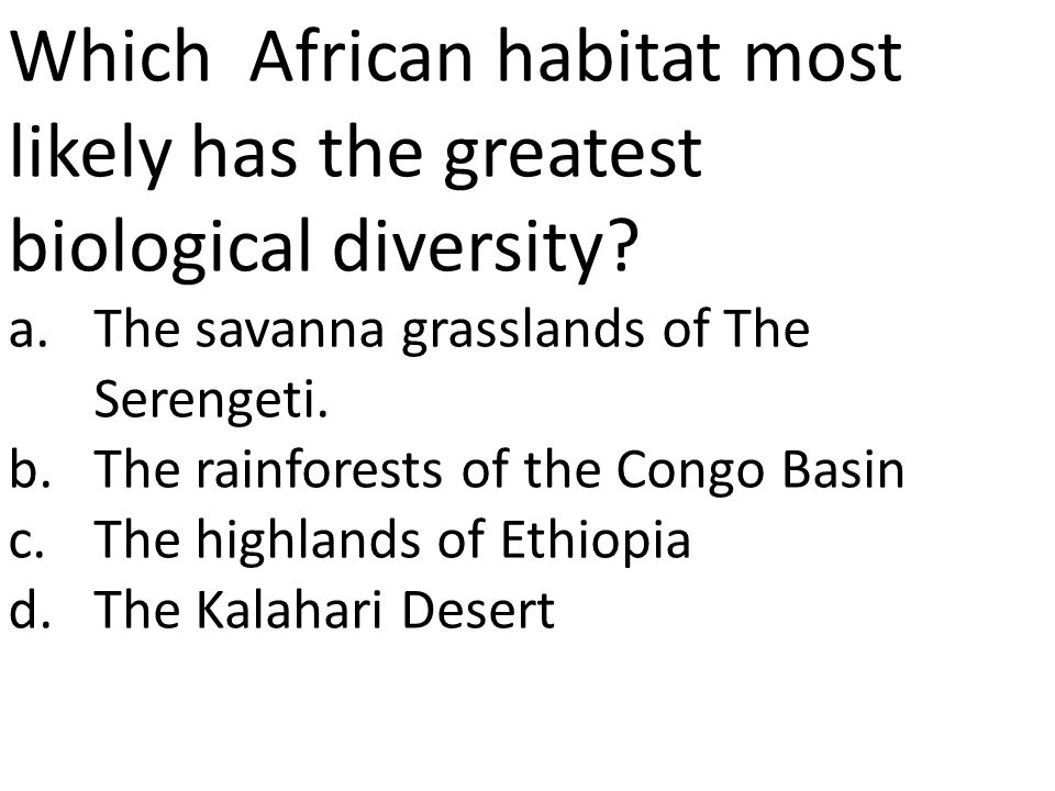 Which African habitat most likely has the greatest biological diversity? a.The savanna grasslands of The Serengeti. b.The rainforests of the Congo Bas