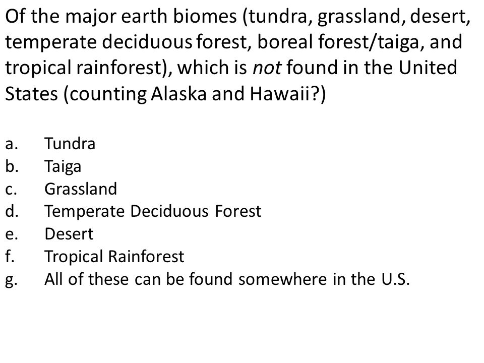Of the major earth biomes (tundra, grassland, desert, temperate deciduous forest, boreal forest/taiga, and tropical rainforest), which is not found in
