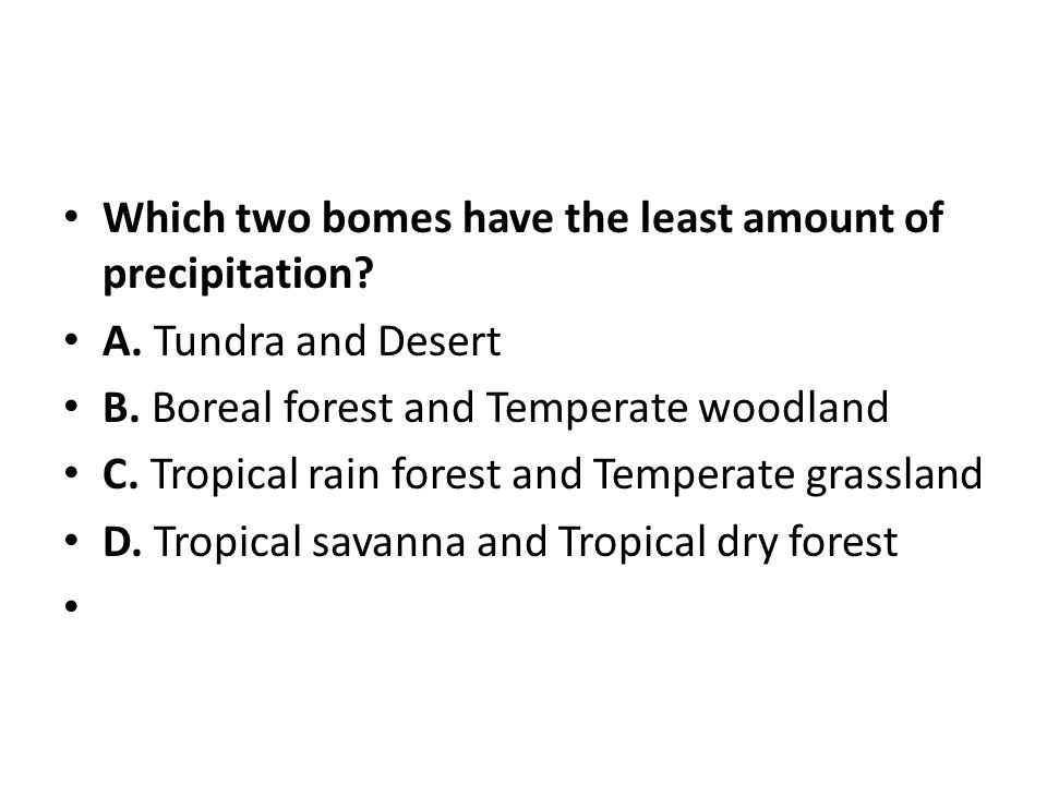 Which two bomes have the least amount of precipitation? A. Tundra and Desert B. Boreal forest and Temperate woodland C. Tropical rain forest and Tempe