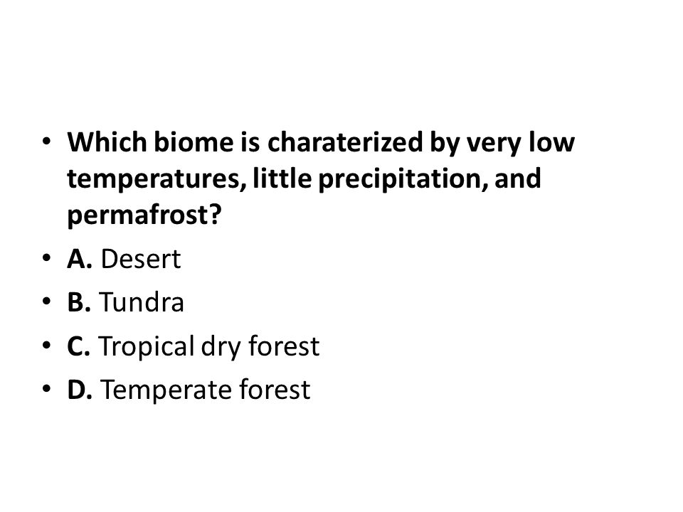 Which biome is charaterized by very low temperatures, little precipitation, and permafrost? A. Desert B. Tundra C. Tropical dry forest D. Temperate fo