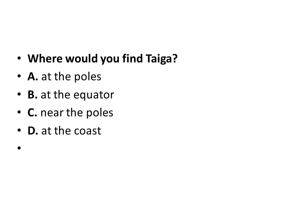 Where would you find Taiga? A. at the poles B. at the equator C. near the poles D. at the coast