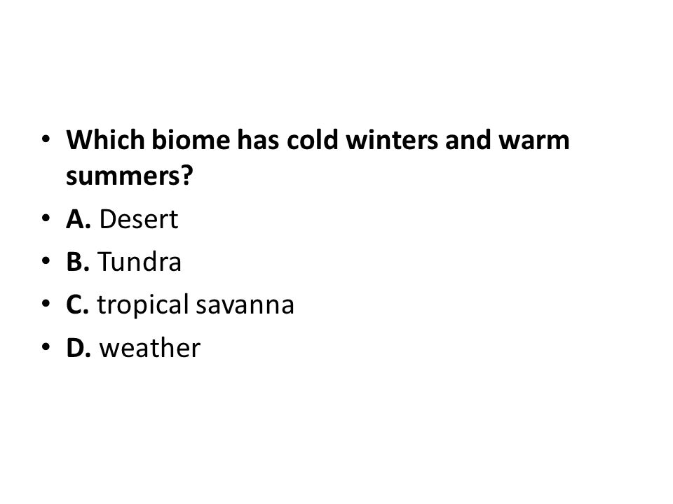 Which biome has cold winters and warm summers? A. Desert B. Tundra C. tropical savanna D. weather