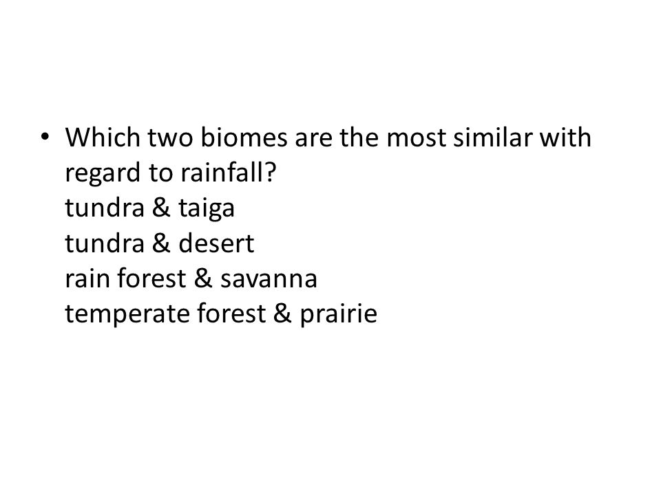 Which two biomes are the most similar with regard to rainfall? tundra & taiga tundra & desert rain forest & savanna temperate forest & prairie