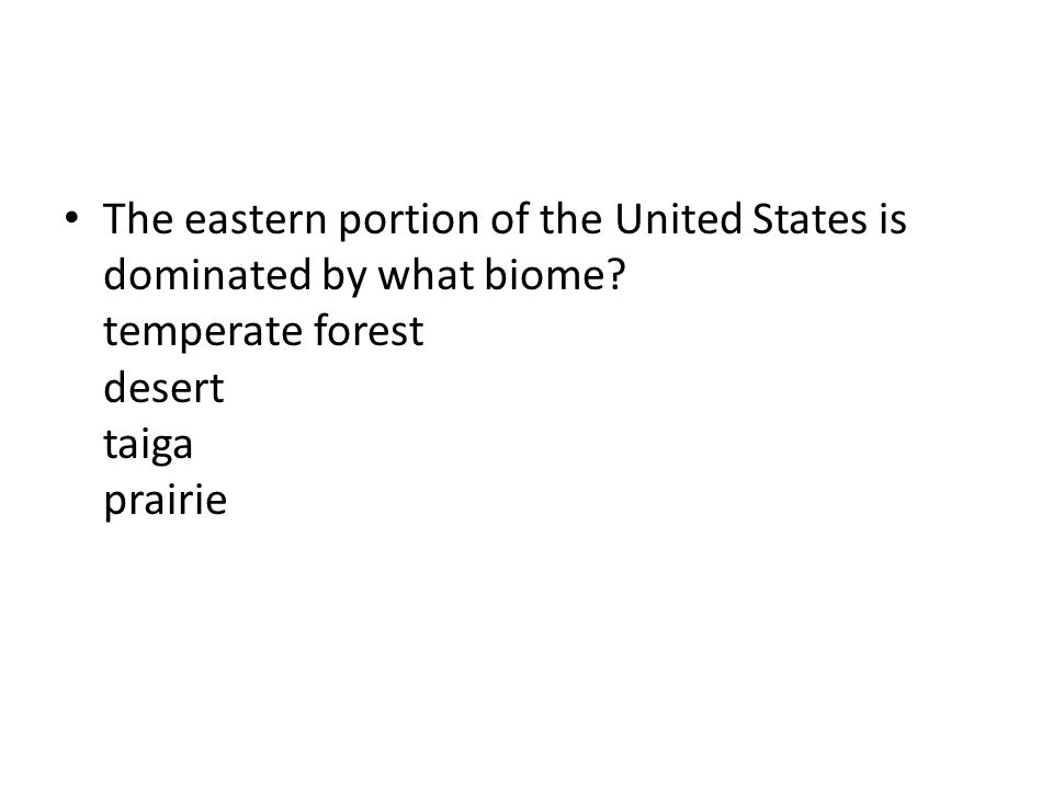 The eastern portion of the United States is dominated by what biome? temperate forest desert taiga prairie