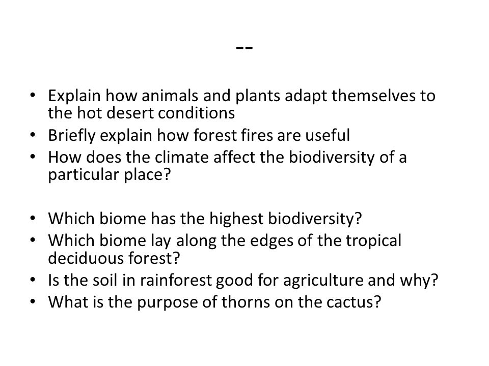 -- Explain how animals and plants adapt themselves to the hot desert conditions Briefly explain how forest fires are useful How does the climate affec