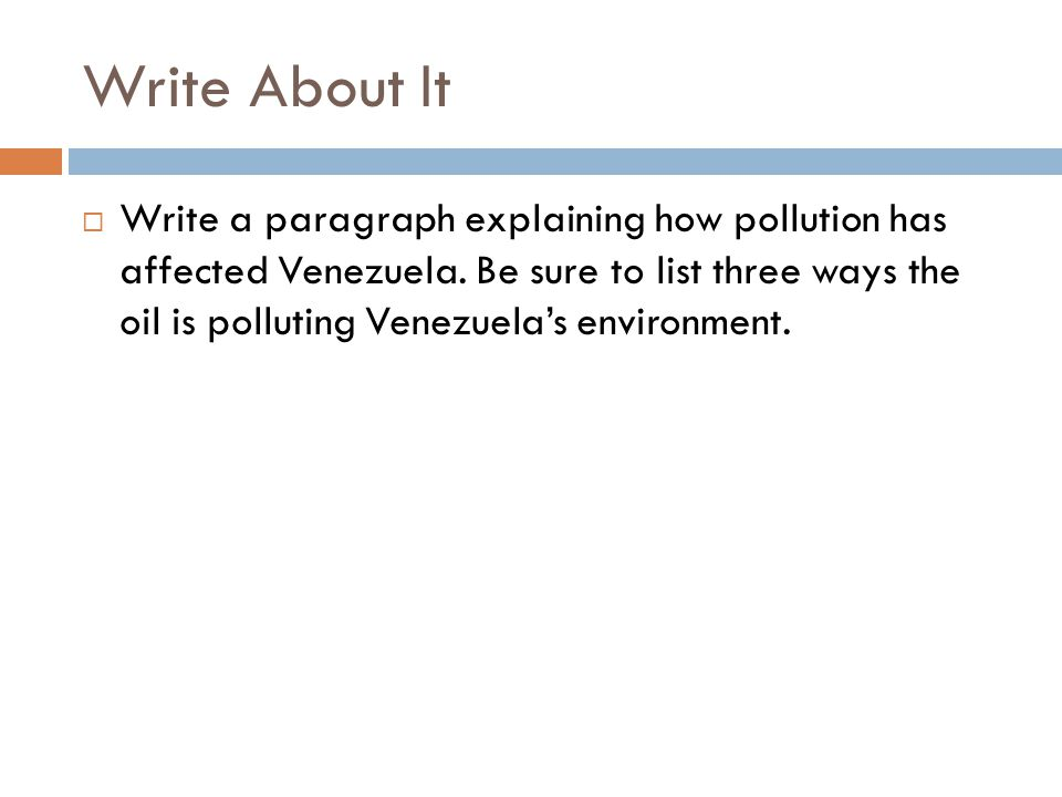 Write About It  Write a paragraph explaining how pollution has affected Venezuela. Be sure to list three ways the oil is polluting Venezuela's enviro