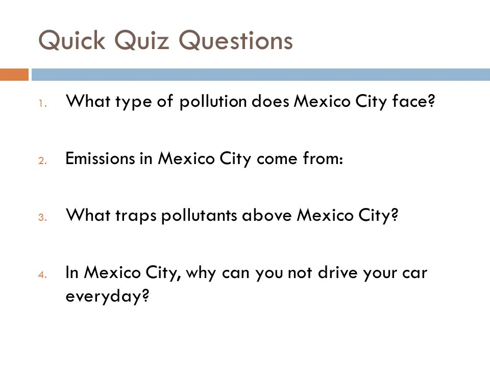 Quick Quiz Questions 1. What type of pollution does Mexico City face? 2. Emissions in Mexico City come from: 3. What traps pollutants above Mexico Cit