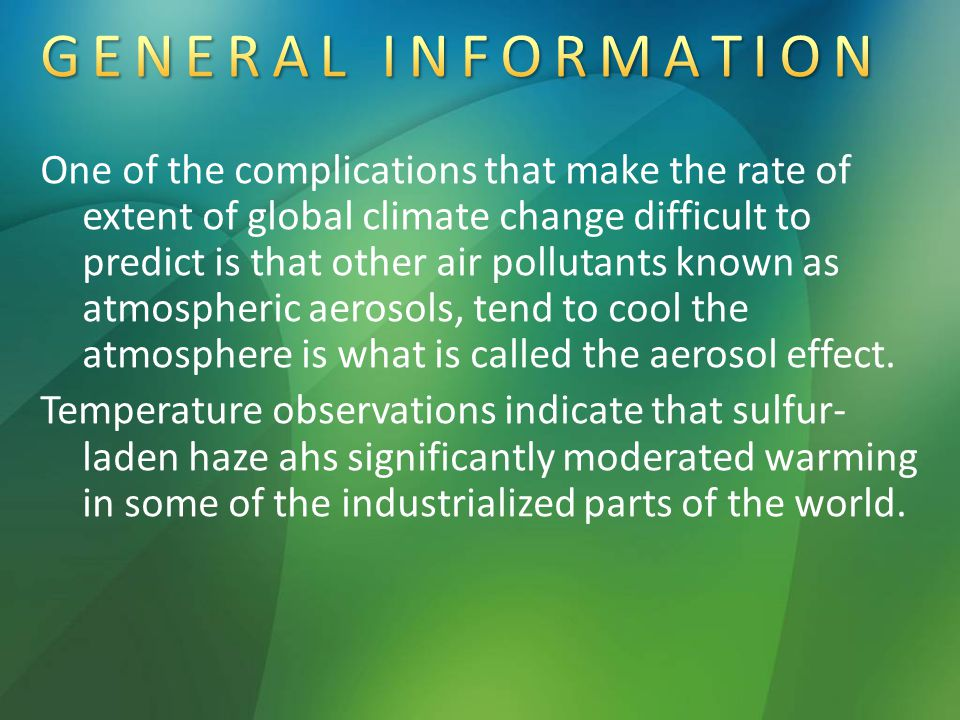 One of the complications that make the rate of extent of global climate change difficult to predict is that other air pollutants known as atmospheric aerosols, tend to cool the atmosphere is what is called the aerosol effect.