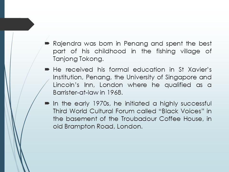  Rajendra was born in Penang and spent the best part of his childhood in the fishing village of Tanjong Tokong.