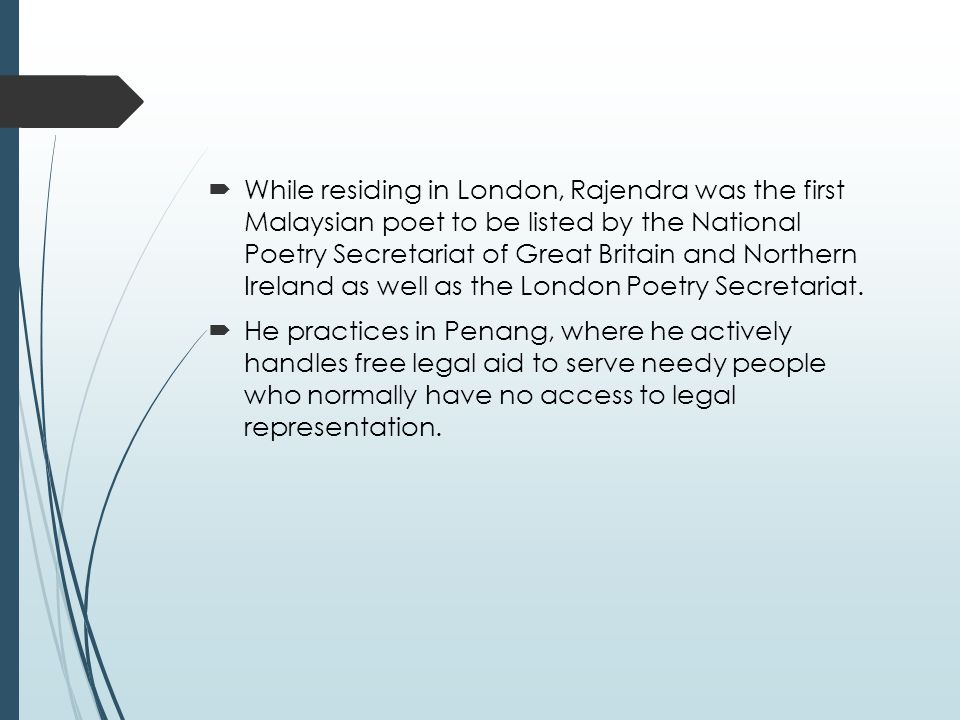  While residing in London, Rajendra was the first Malaysian poet to be listed by the National Poetry Secretariat of Great Britain and Northern Ireland as well as the London Poetry Secretariat.