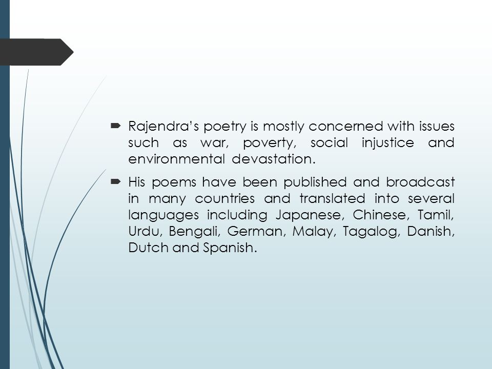  Rajendra's poetry is mostly concerned with issues such as war, poverty, social injustice and environmental devastation.