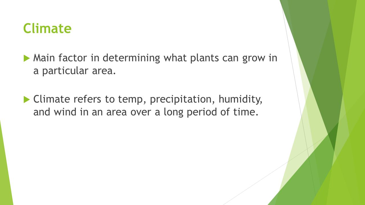 Climate  Main factor in determining what plants can grow in a particular area.