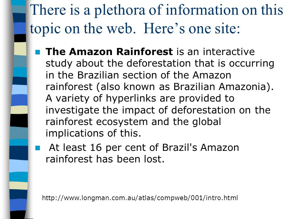 There is a plethora of information on this topic on the web. Here's one site: The Amazon Rainforest is an interactive study about the deforestation th