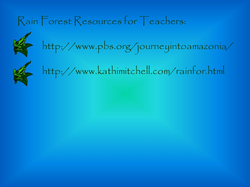 Rain Forest Resources for Teachers: http://www.pbs.org/journeyintoamazonia/ http://www.kathimitchell.com/rainfor.html