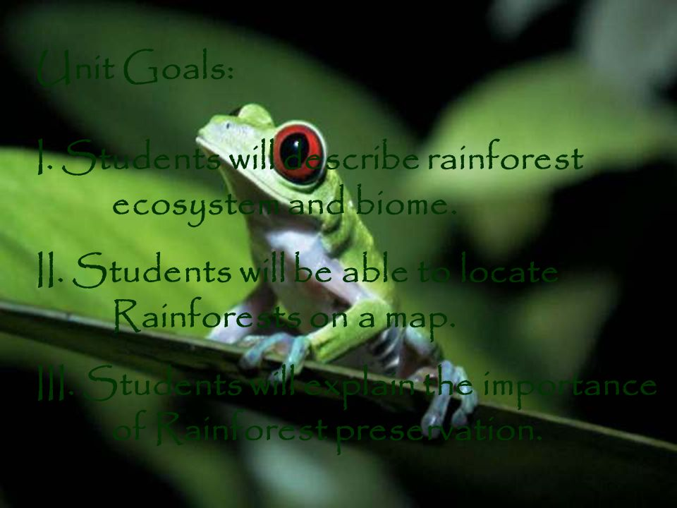 Unit Goals: I.Students will describe rainforest ecosystem and biome.
