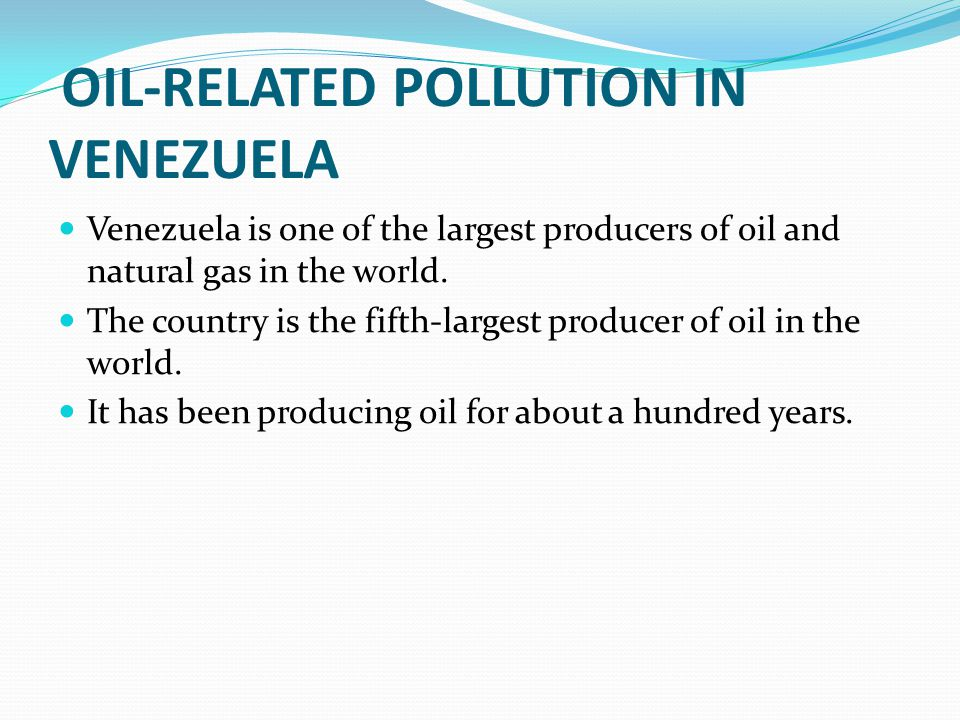 OIL-RELATED POLLUTION IN VENEZUELA Venezuela is one of the largest producers of oil and natural gas in the world. The country is the fifth-largest pro