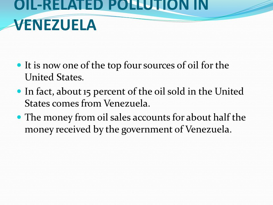 OIL-RELATED POLLUTION IN VENEZUELA It is now one of the top four sources of oil for the United States. In fact, about 15 percent of the oil sold in th