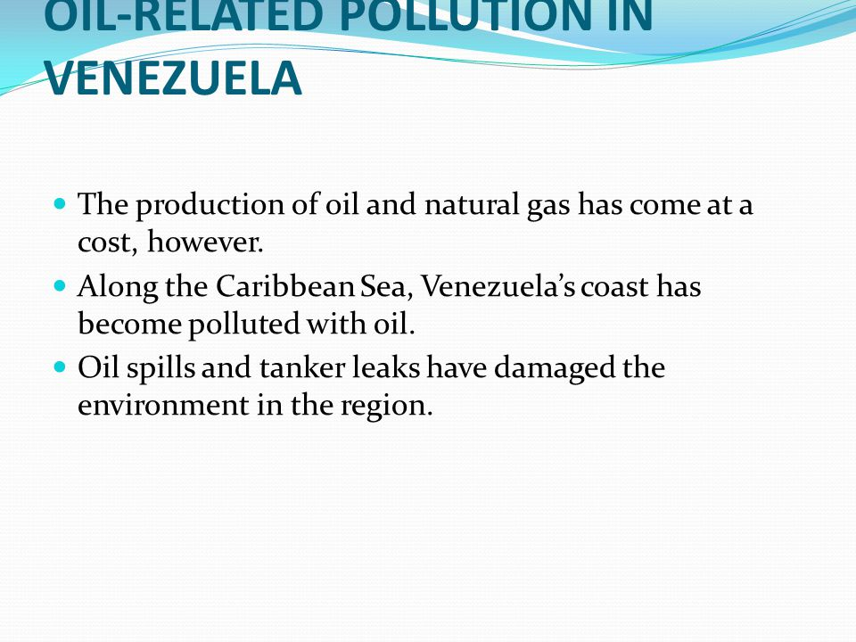 OIL-RELATED POLLUTION IN VENEZUELA The production of oil and natural gas has come at a cost, however.
