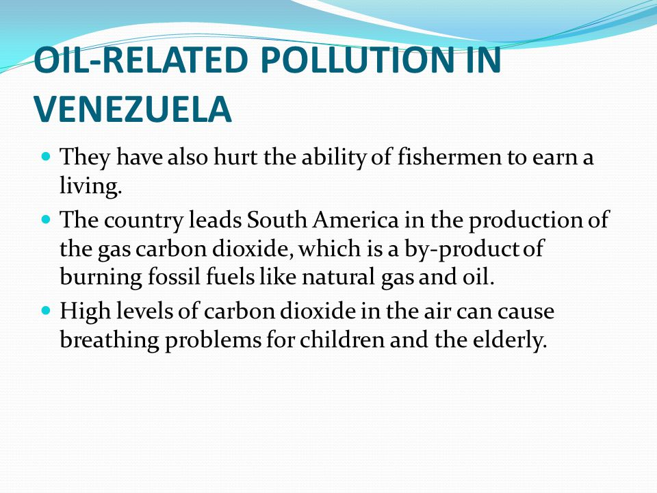 OIL-RELATED POLLUTION IN VENEZUELA They have also hurt the ability of fishermen to earn a living. The country leads South America in the production of