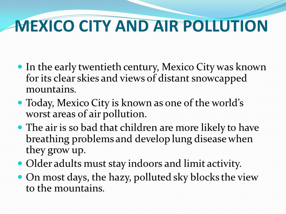 MEXICO CITY AND AIR POLLUTION In the early twentieth century, Mexico City was known for its clear skies and views of distant snowcapped mountains. Tod