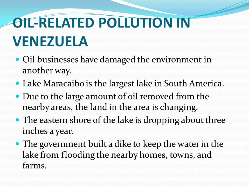 OIL-RELATED POLLUTION IN VENEZUELA Oil businesses have damaged the environment in another way. Lake Maracaibo is the largest lake in South America. Du