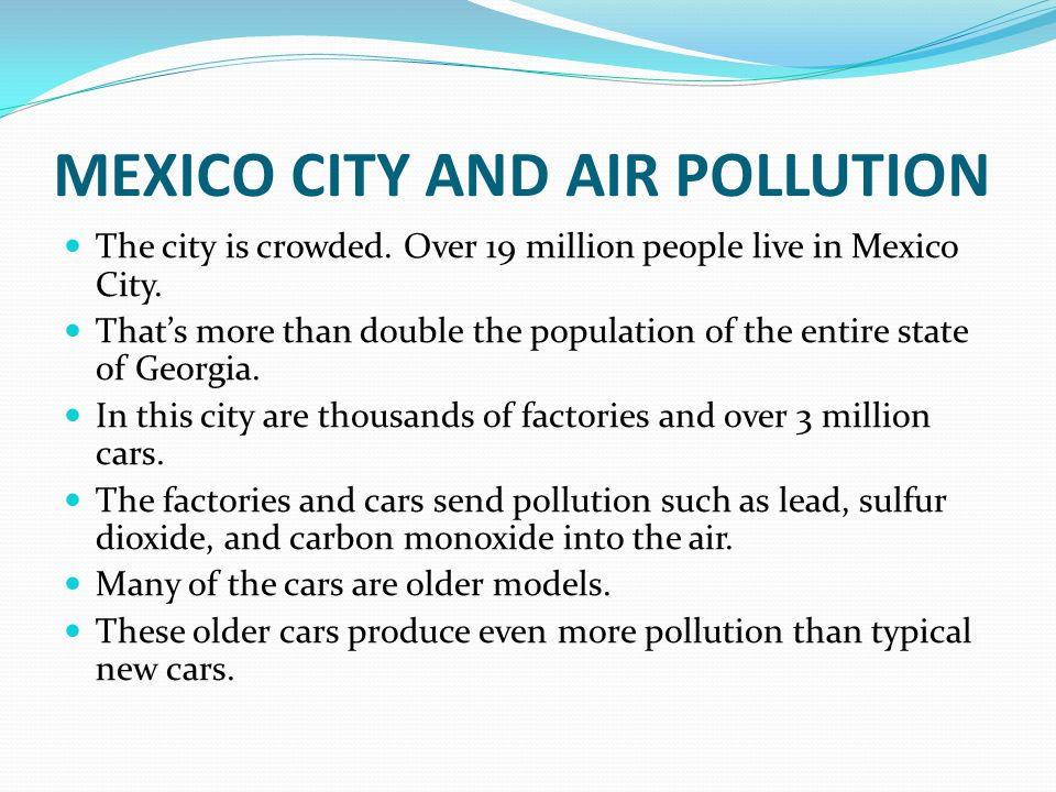 MEXICO CITY AND AIR POLLUTION The city is crowded. Over 19 million people live in Mexico City. That's more than double the population of the entire st