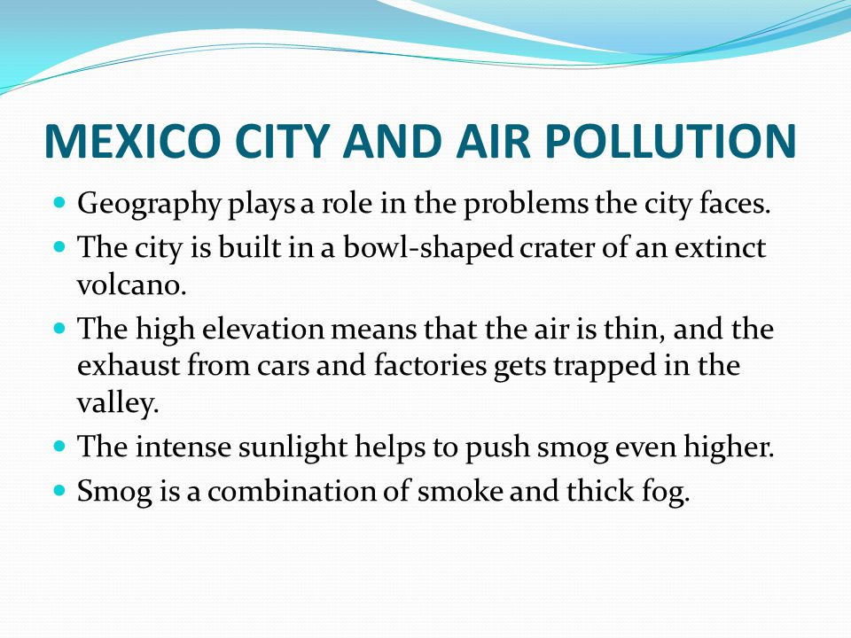 MEXICO CITY AND AIR POLLUTION Geography plays a role in the problems the city faces.