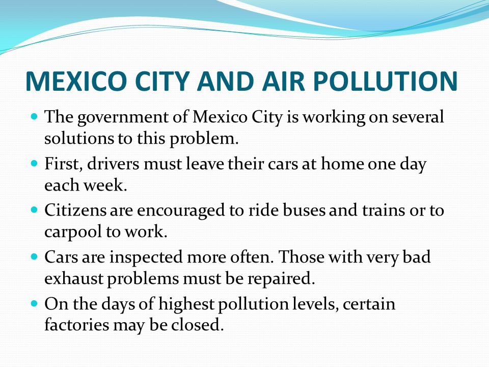 MEXICO CITY AND AIR POLLUTION The government of Mexico City is working on several solutions to this problem. First, drivers must leave their cars at h