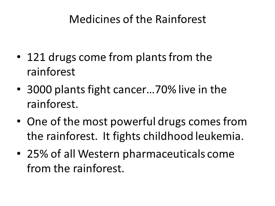 Medicines of the Rainforest 121 drugs come from plants from the rainforest 3000 plants fight cancer…70% live in the rainforest. One of the most powerf