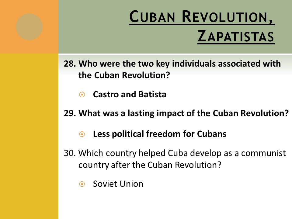 C UBAN R EVOLUTION, Z APATISTAS 28. Who were the two key individuals associated with the Cuban Revolution?  Castro and Batista 29. What was a lasting
