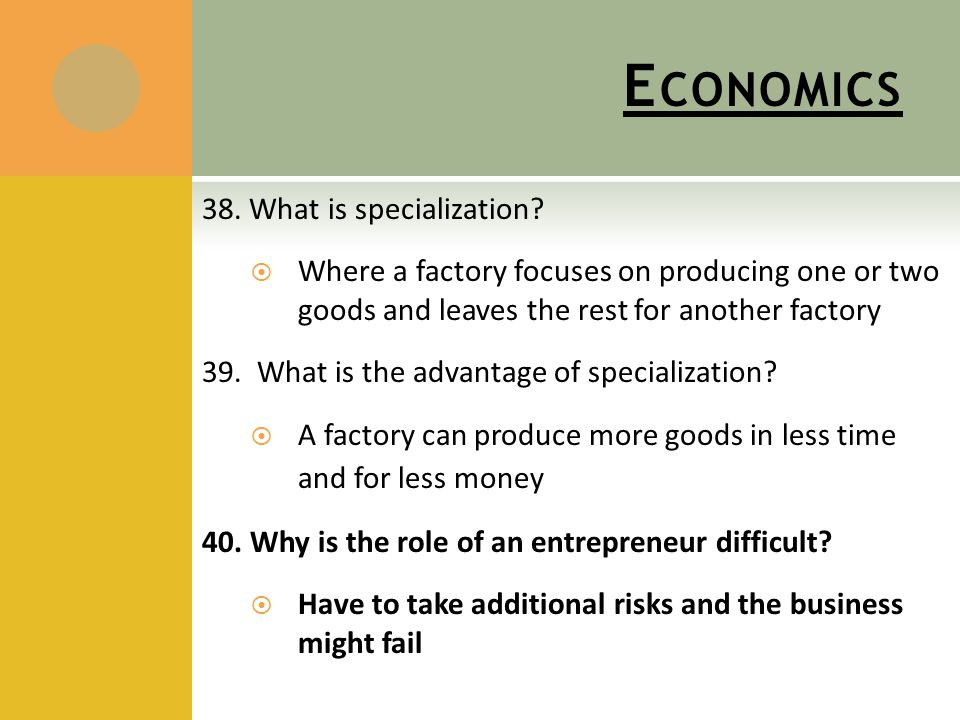 E CONOMICS 38. What is specialization?  Where a factory focuses on producing one or two goods and leaves the rest for another factory 39. What is the